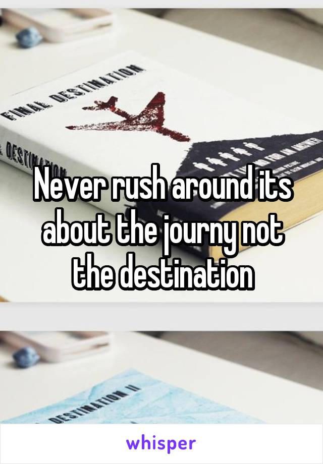 Never rush around its about the journy not the destination