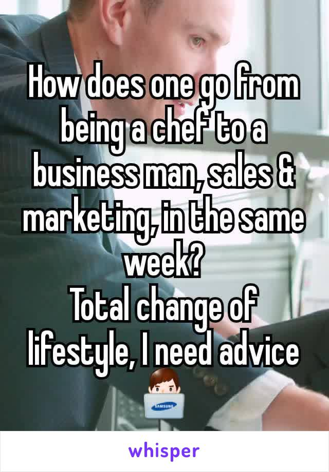 How does one go from being a chef to a business man, sales & marketing, in the same week? Total change of lifestyle, I need advice 👨💻