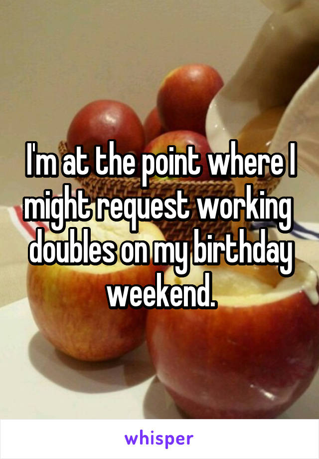 I'm at the point where I might request working  doubles on my birthday weekend.