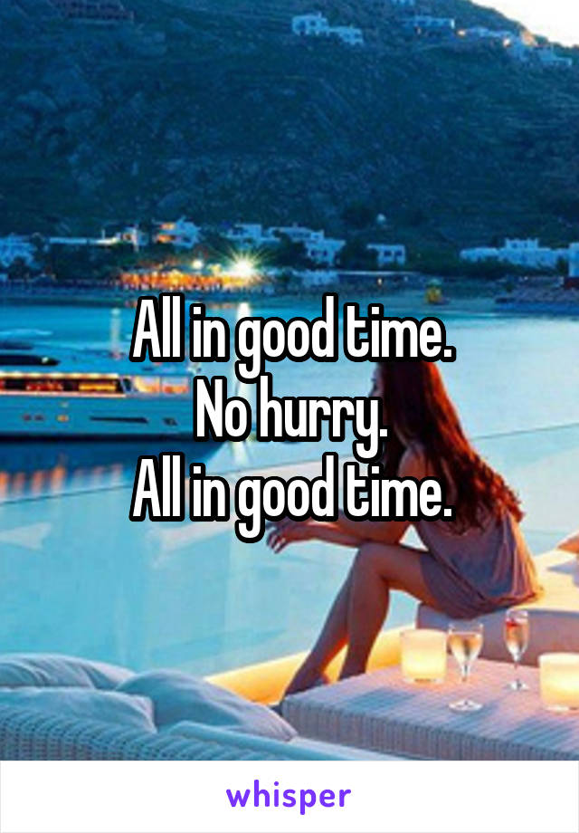 All in good time. No hurry. All in good time.