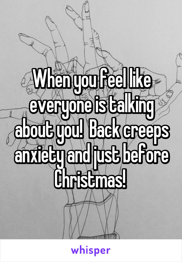 When you feel like everyone is talking about you!  Back creeps anxiety and just before Christmas!