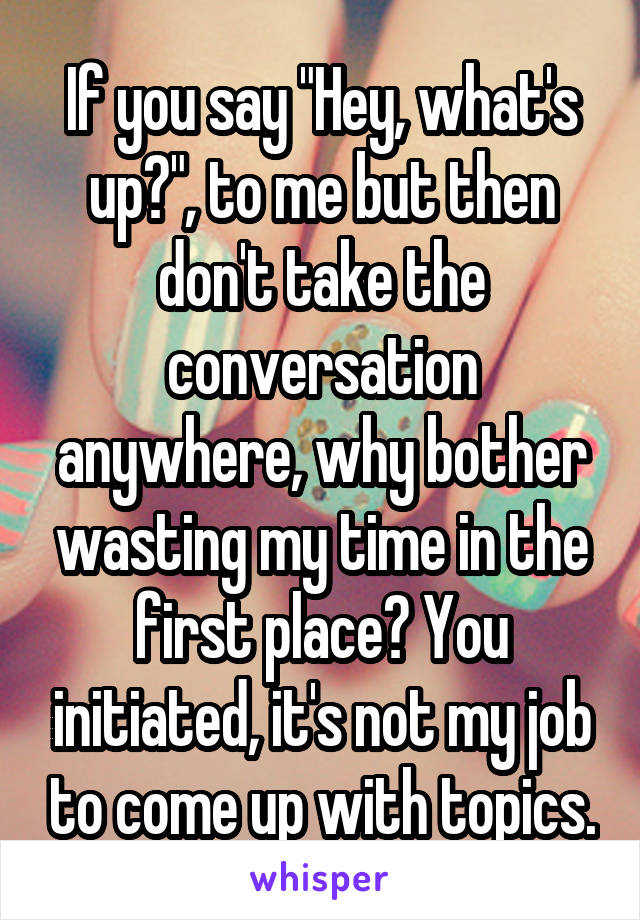 "If you say ""Hey, what's up?"", to me but then don't take the conversation anywhere, why bother wasting my time in the first place? You initiated, it's not my job to come up with topics."
