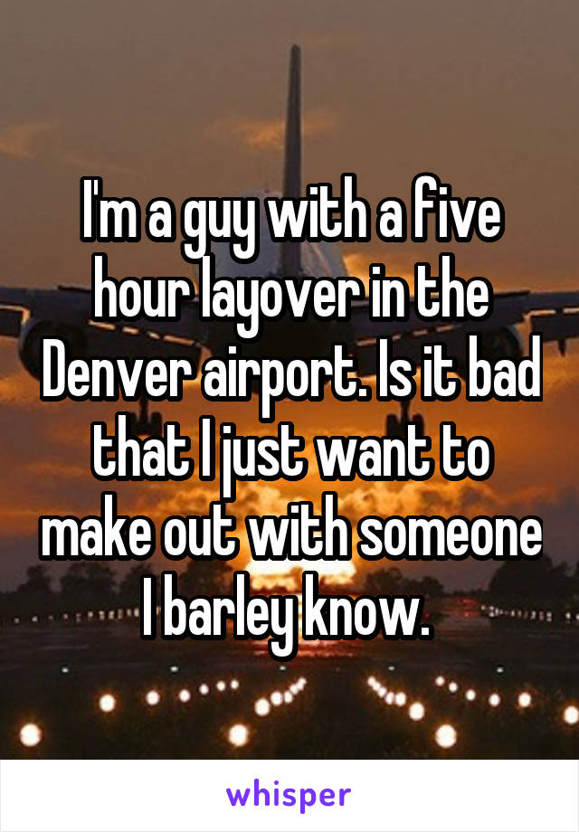 I'm a guy with a five hour layover in the Denver airport. Is it bad that I just want to make out with someone I barley know.