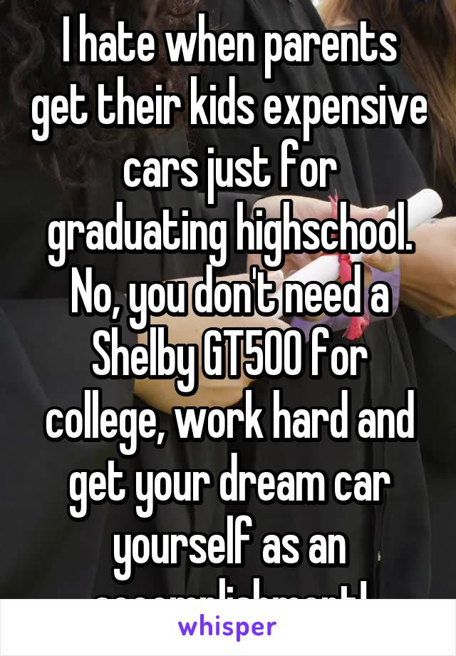 I hate when parents get their kids expensive cars just for graduating highschool. No, you don't need a Shelby GT500 for college, work hard and get your dream car yourself as an accomplishment!