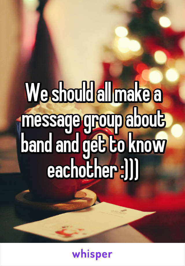 We should all make a message group about band and get to know eachother :)))