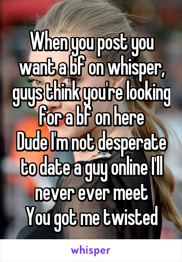 When you post you want a bf on whisper, guys think you're looking for a bf on here Dude I'm not desperate to date a guy online I'll never ever meet You got me twisted