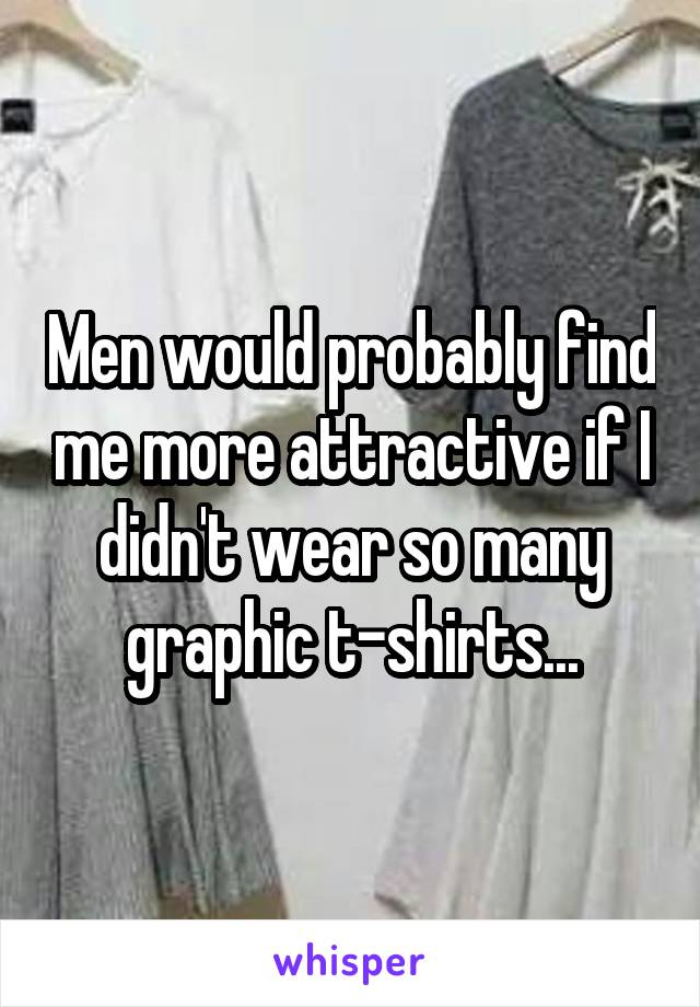 Men would probably find me more attractive if I didn't wear so many graphic t-shirts...