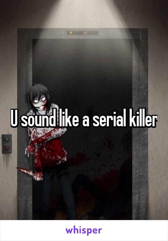 U sound like a serial killer