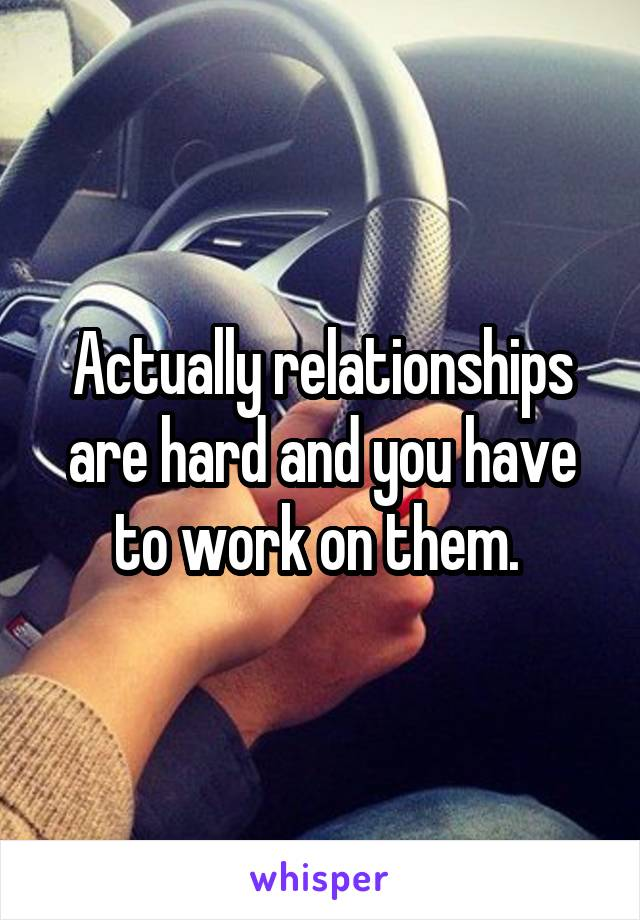 Actually relationships are hard and you have to work on them.