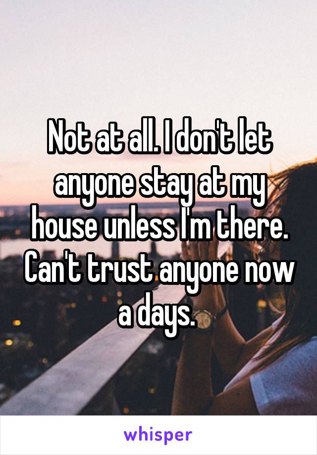 Not at all. I don't let anyone stay at my house unless I'm there. Can't trust anyone now a days.