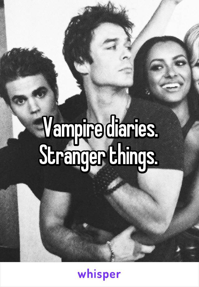 Vampire diaries. Stranger things.