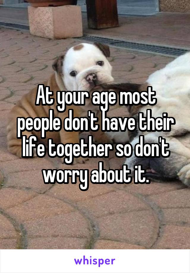 At your age most people don't have their life together so don't worry about it.