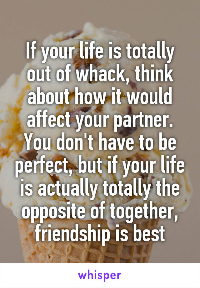 If your life is totally out of whack, think about how it would affect your partner. You don't have to be perfect, but if your life is actually totally the opposite of together, friendship is best