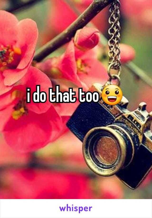 i do that too😀