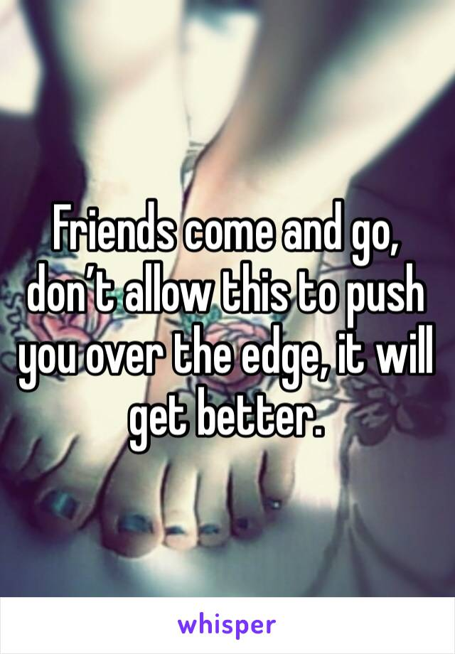 Friends come and go, don't allow this to push you over the edge, it will get better.