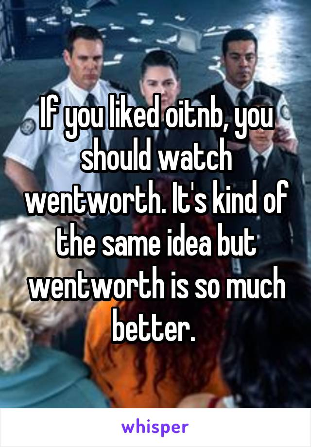 If you liked oitnb, you should watch wentworth. It's kind of the same idea but wentworth is so much better.