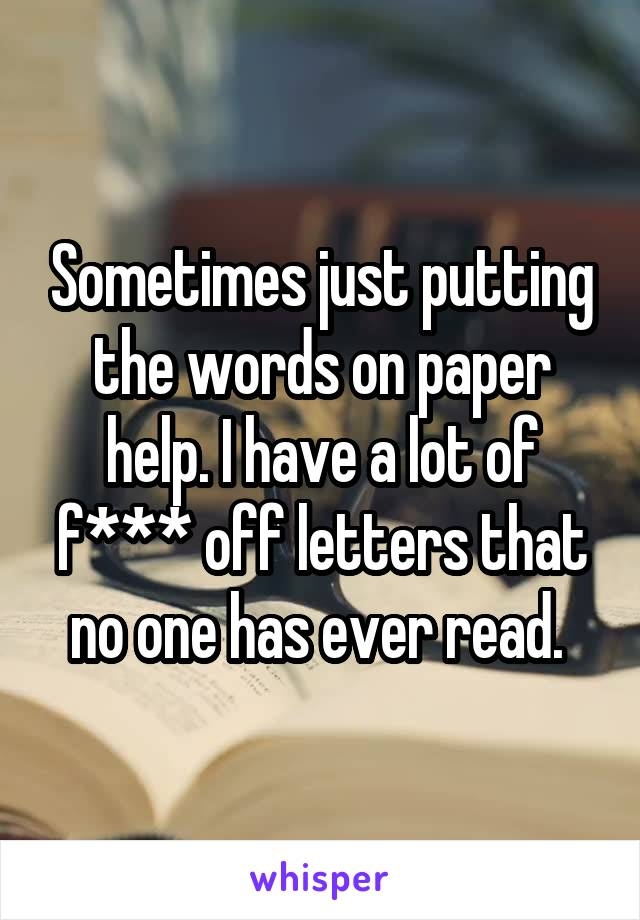 Sometimes just putting the words on paper help. I have a lot of f*** off letters that no one has ever read.