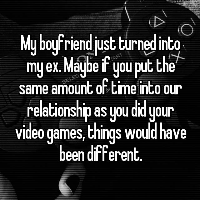 My boyfriend just turned into my ex. Maybe if you put the same amount of time into our relationship as you did your video games, things would have been different.