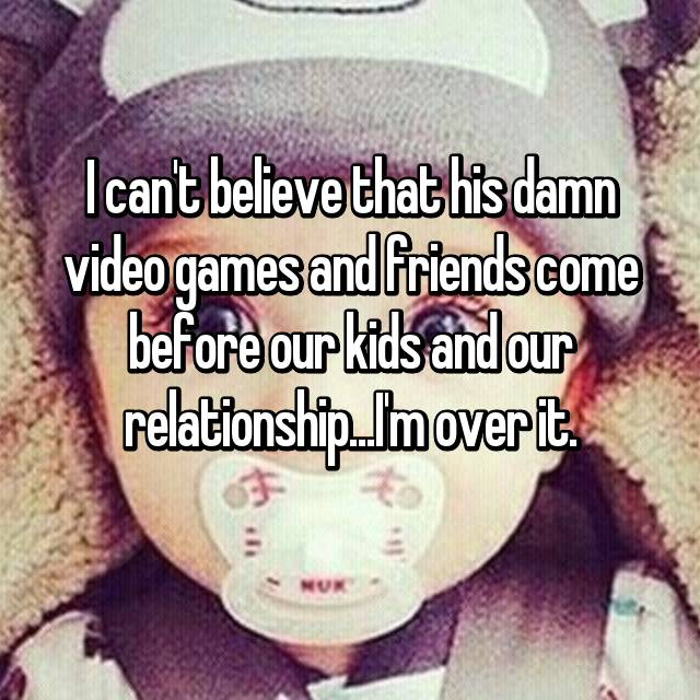 I can't believe that his damn video games and friends come before our kids and our relationship...I'm over it.