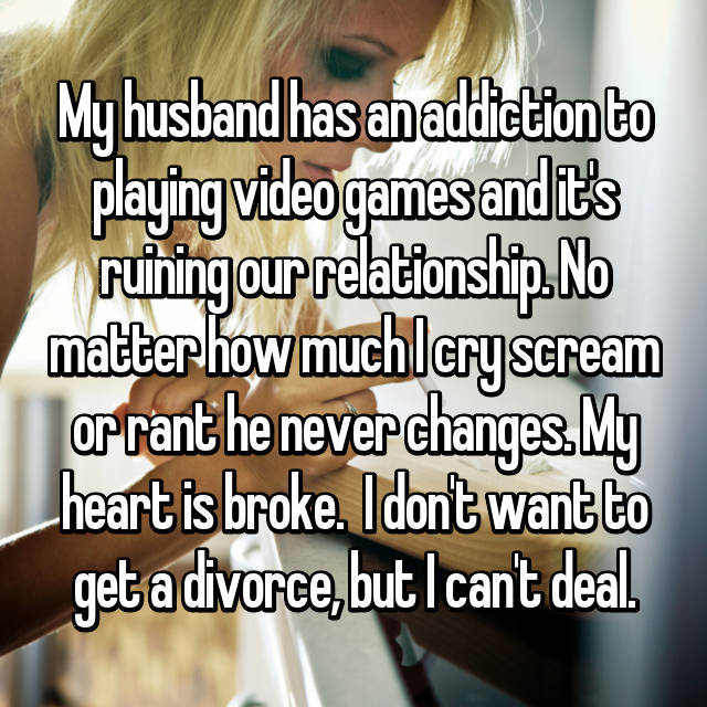 My husband has an addiction to playing video games and it's ruining our relationship. No matter how much I cry scream or rant he never changes. My heart is broke.  I don't want to get a divorce, but I can't deal.