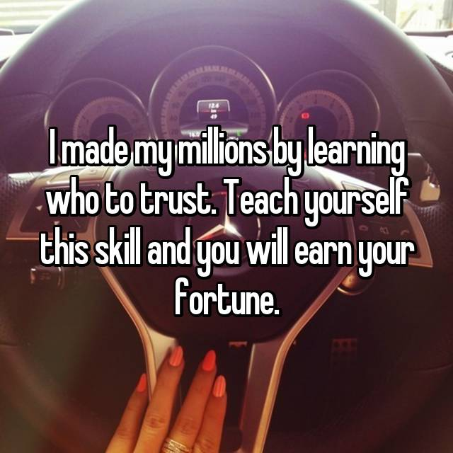 I made my millions by learning who to trust. Teach yourself this skill and you will earn your fortune.