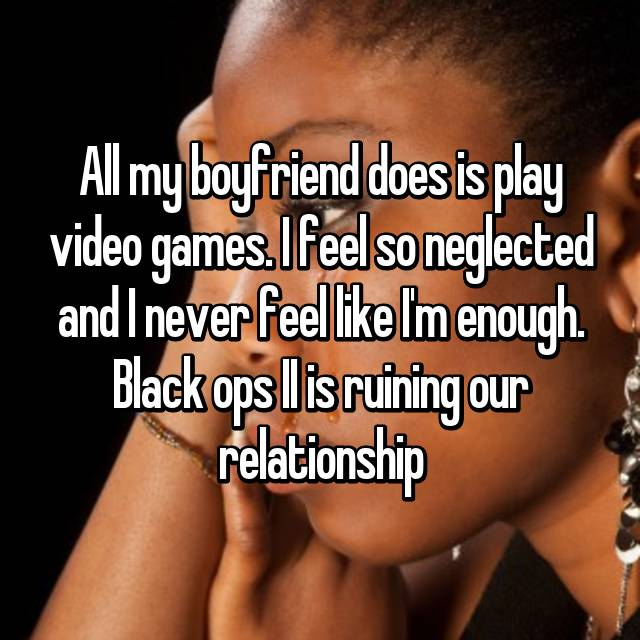 All my boyfriend does is play video games. I feel so neglected and I never feel like I'm enough. Black ops II is ruining our relationship
