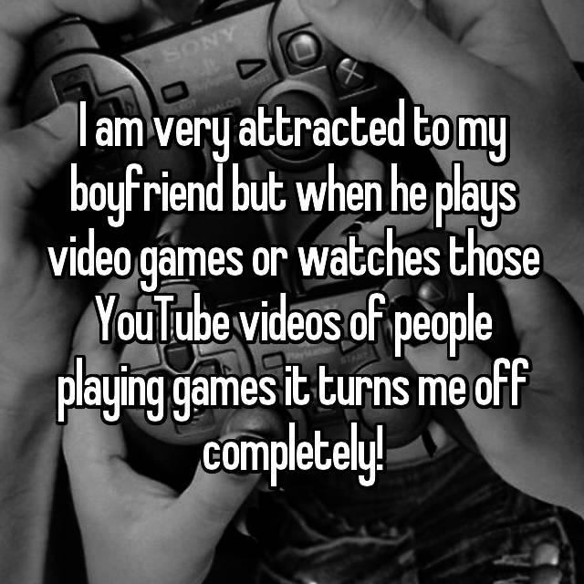 I am very attracted to my boyfriend but when he plays video games or watches those YouTube videos of people playing games it turns me off completely!
