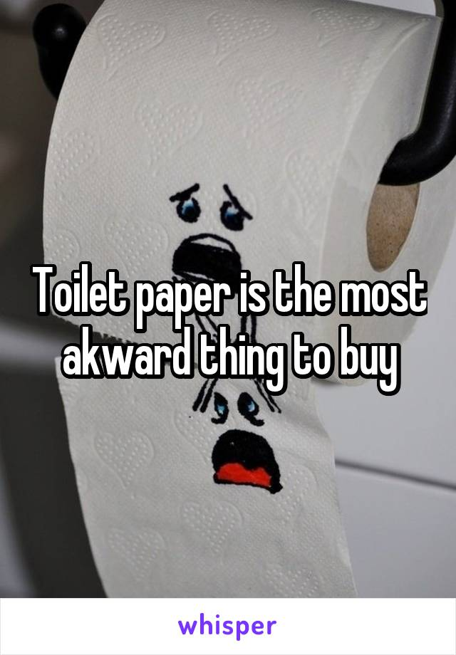 Toilet paper is the most akward thing to buy