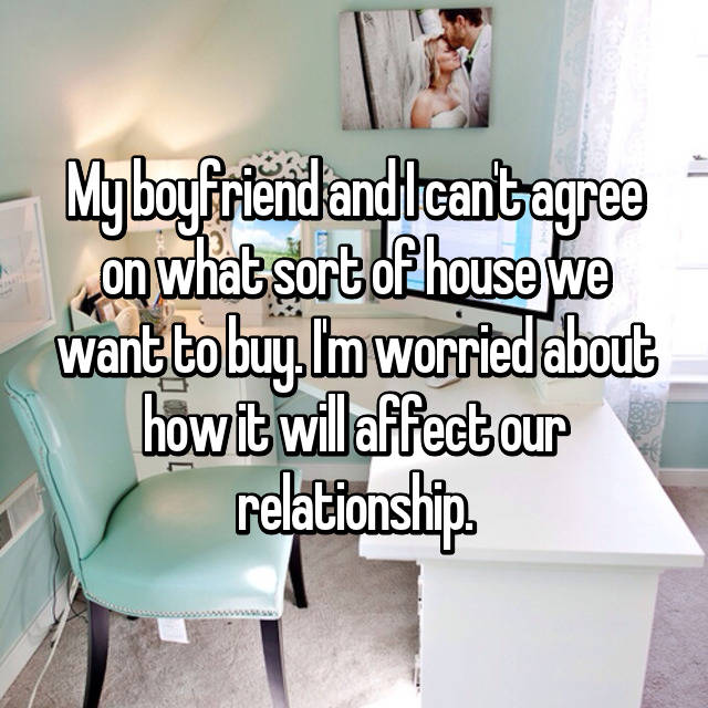 My boyfriend and I can't agree on what sort of house we want to buy. I'm worried about how it will affect our relationship.