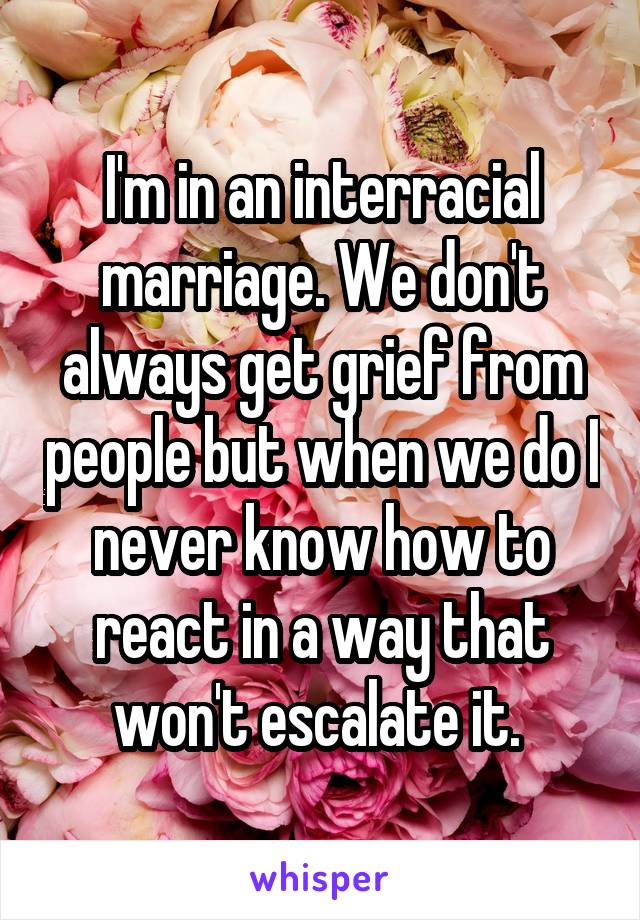 I'm in an interracial marriage. We don't always get grief from people but when we do I never know how to react in a way that won't escalate it.