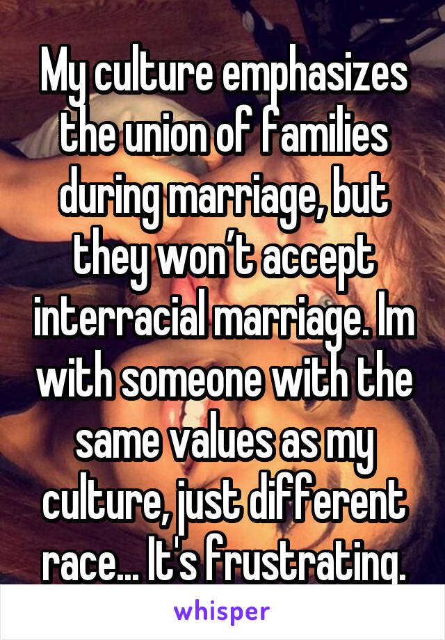 My culture emphasizes the union of families during marriage, but they won't accept interracial marriage. Im with someone with the same values as my culture, just different race... It's frustrating.