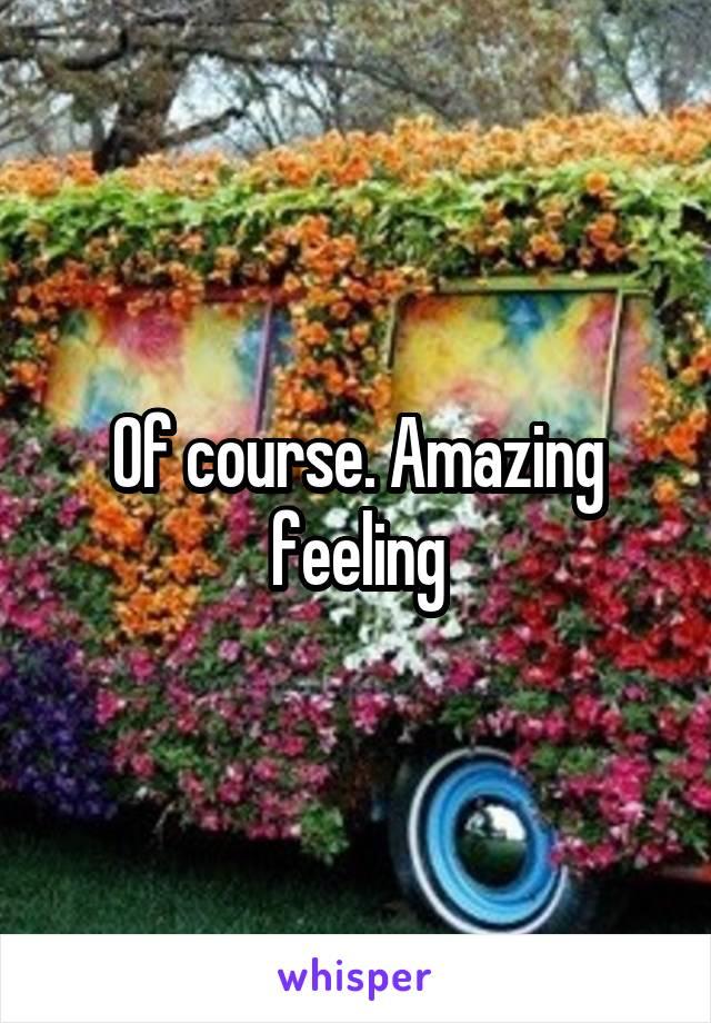 Of course. Amazing feeling