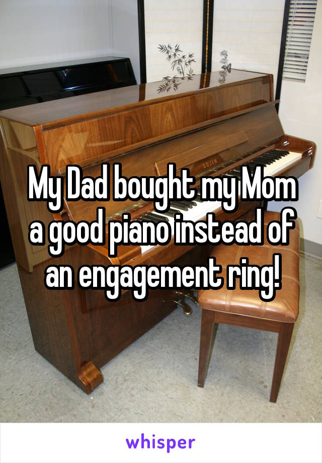 My Dad bought my Mom a good piano instead of an engagement ring!