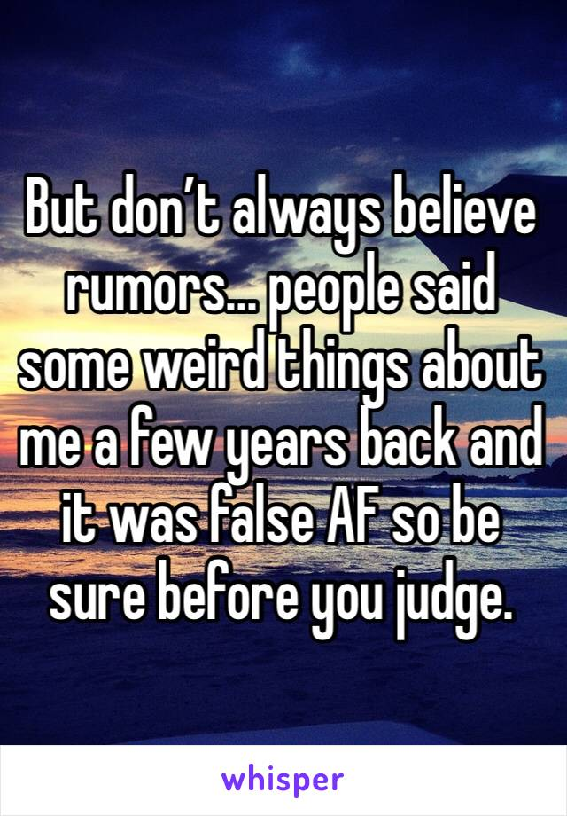 But don't always believe rumors... people said some weird things about me a few years back and it was false AF so be sure before you judge.