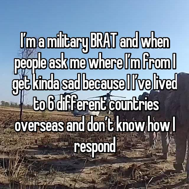 I'm a military BRAT and when people ask me where I'm from I get kinda sad because I I've lived  to 6 different countries overseas and don't know how I respond