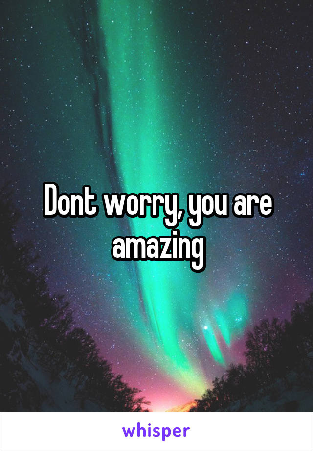 Dont worry, you are amazing