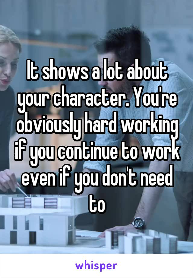 It shows a lot about your character. You're obviously hard working if you continue to work even if you don't need to