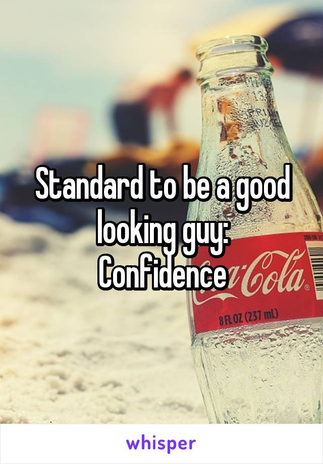 Standard to be a good looking guy: Confidence