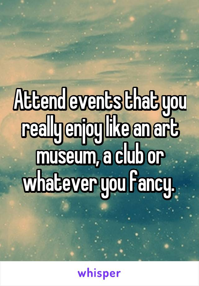 Attend events that you really enjoy like an art museum, a club or whatever you fancy.