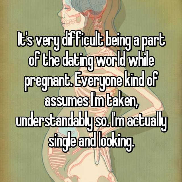 It's very difficult being a part of the dating world while pregnant. Everyone kind of assumes I'm taken, understandably so. I'm actually single and looking.