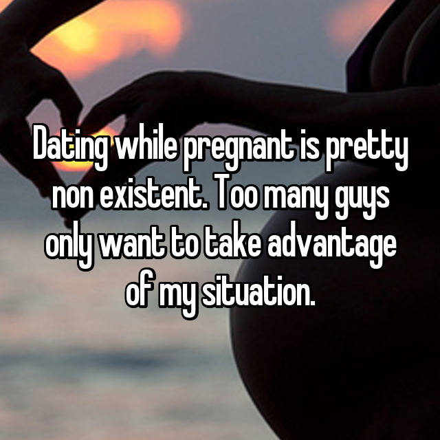 Dating while pregnant is pretty non existent. Too many guys only want to take advantage of my situation.
