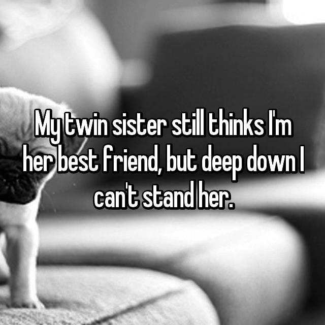 My twin sister still thinks I'm her best friend, but deep down I can't stand her.
