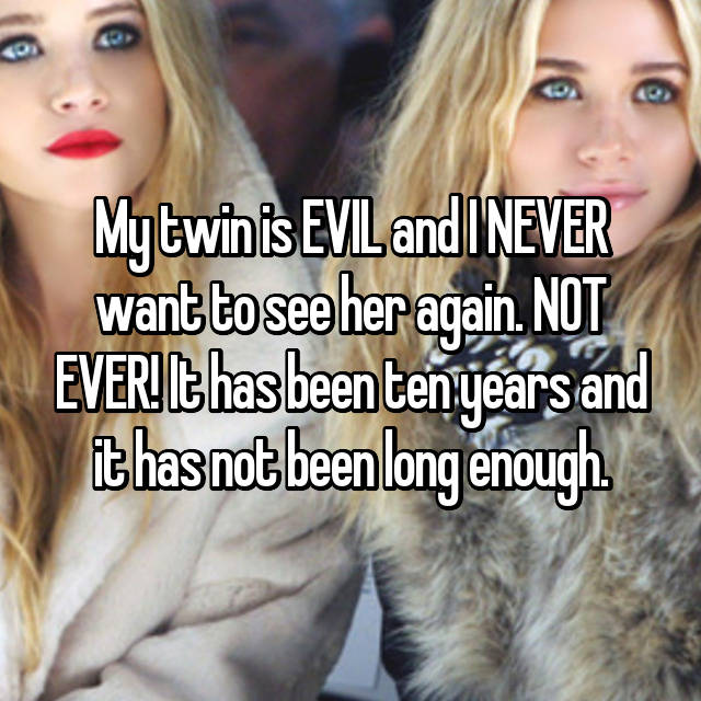 My twin is EVIL and I NEVER want to see her again. NOT EVER! It has been ten years and it has not been long enough.