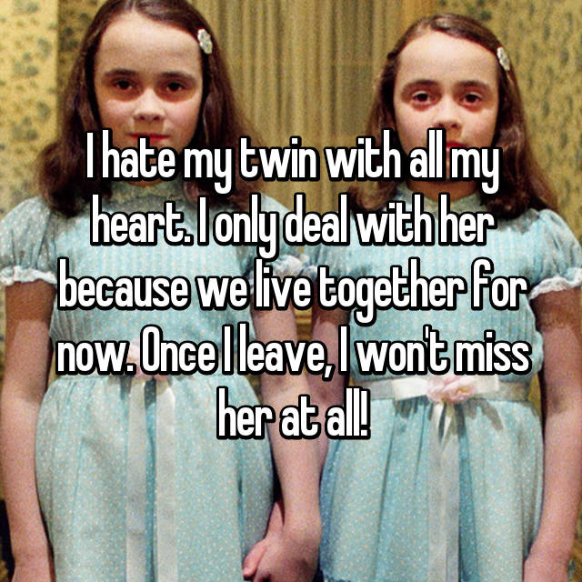 I hate my twin with all my heart. I only deal with her because we live together for now. Once I leave, I won't miss her at all!