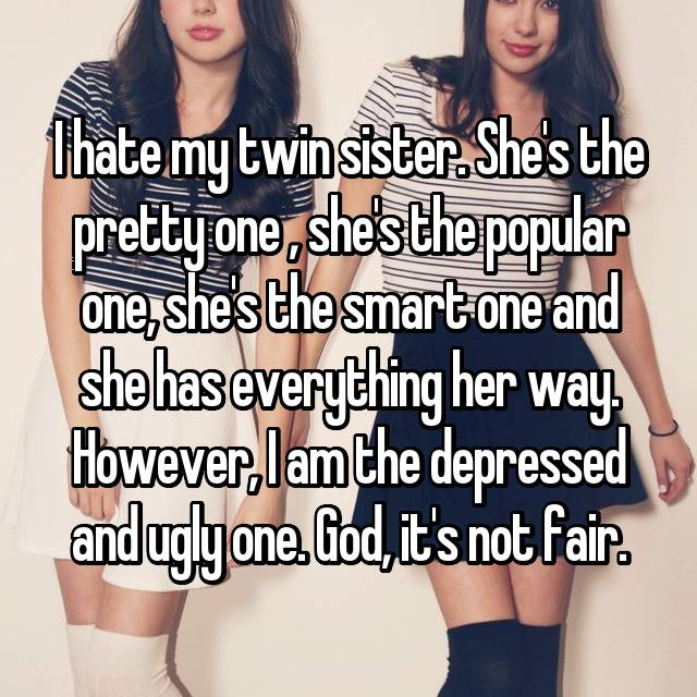 I hate my twin sister. She's the pretty one , she's the popular one, she's the smart one and she has everything her way. However, I am the depressed and ugly one. God, it's not fair.