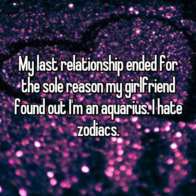My last relationship ended for the sole reason my girlfriend found out I'm an aquarius. I hate zodiacs.