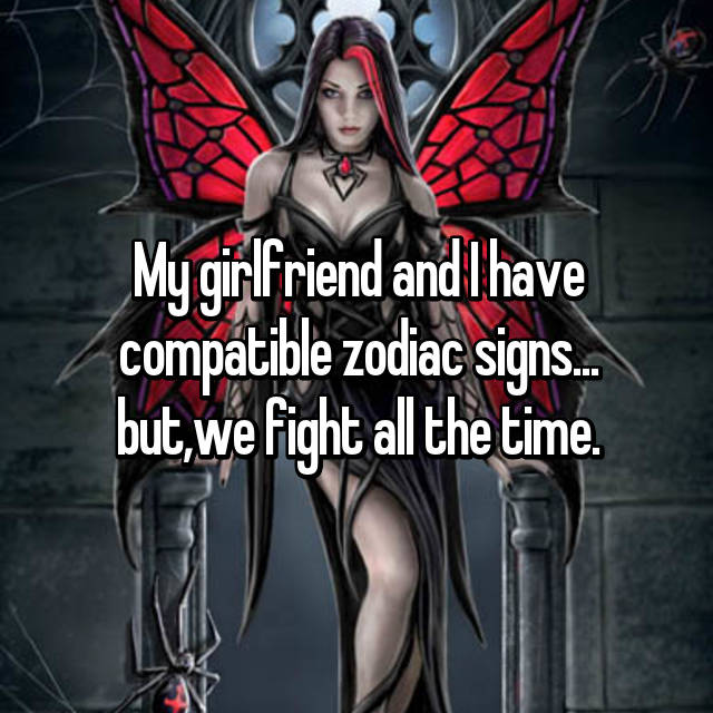 My girlfriend and I have compatible zodiac signs... but,we fight all the time.