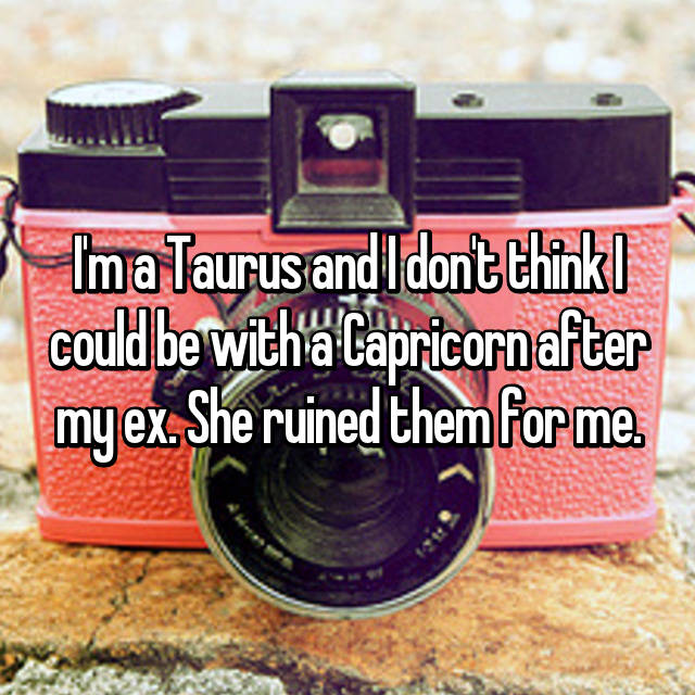 I'm a Taurus and I don't think I could be with a Capricorn after my ex. She ruined them for me.
