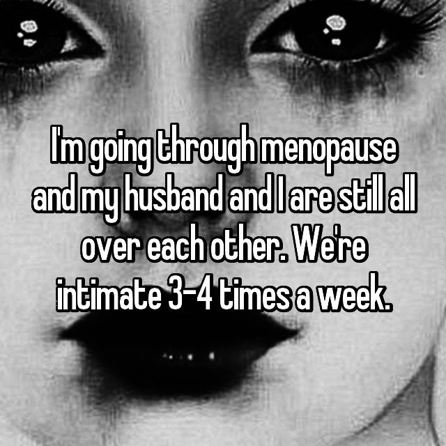 I'm going through menopause and my husband and I are still all over each other. We're intimate 3-4 times a week.