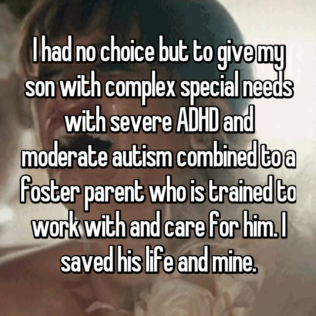 I had no choice but to give my son with complex special needs with severe ADHD and moderate autism combined to a foster parent who is trained to work with and care for him. I saved his life and mine.